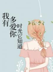 我有多爱你,时光它知道斐清敖锦年小说全章节免费阅读